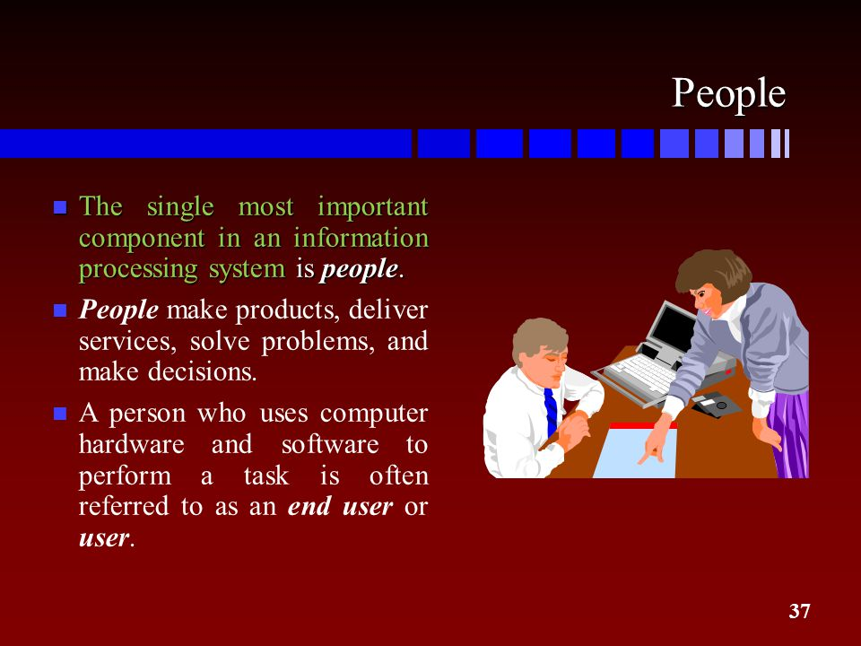 37 People n The single most important component in an information processing system is people. People make products, deliver services, solve problems,