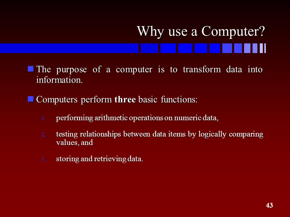 43 Why use a Computer? nThe purpose of a computer is to transform data into information. nComputers perform three basic functions: 1. performing arith