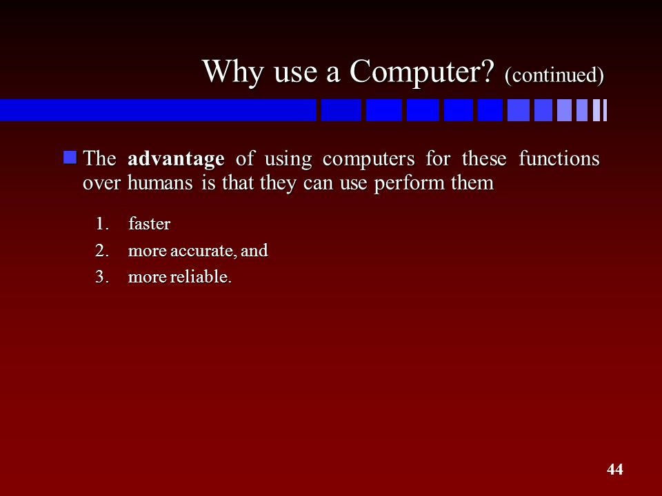 44 Why use a Computer? (continued) nThe advantage of using computers for these functions over humans is that they can use perform them 1.faster 2.more