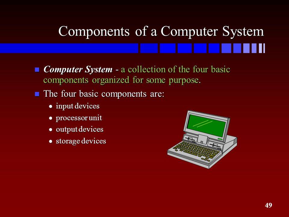 49 Components of a Computer System n Computer System - a collection of the four basic components organized for some purpose. n The four basic componen