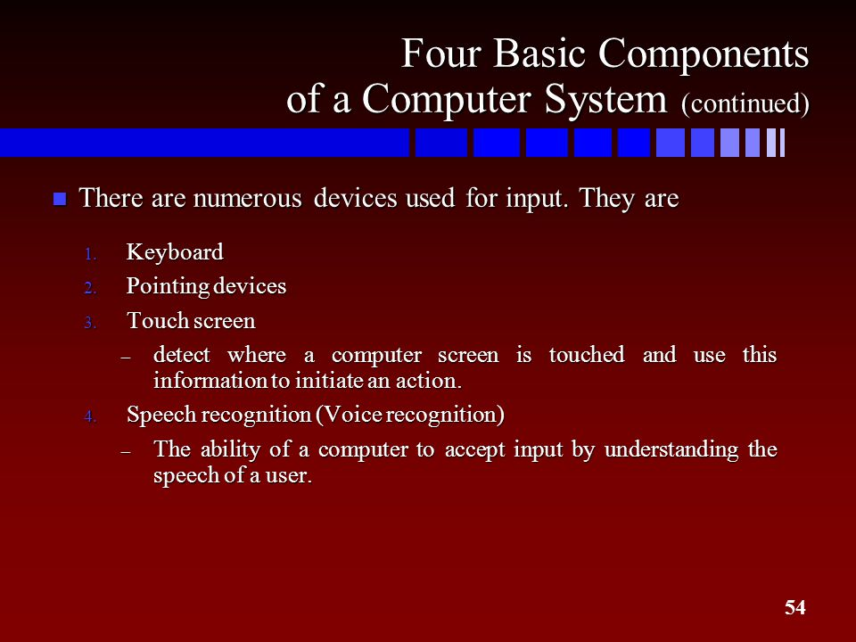 54 Four Basic Components of a Computer System (continued) n There are numerous devices used for input. They are 1. Keyboard 2. Pointing devices 3. Tou