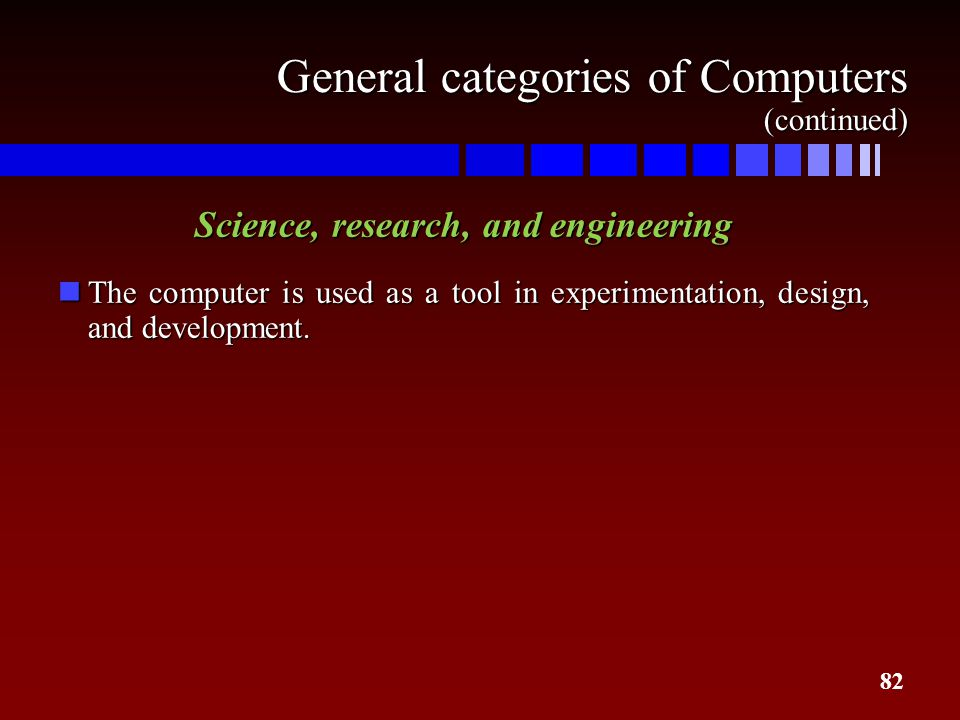 82 General categories of Computers (continued) Science, research, and engineering nThe computer is used as a tool in experimentation, design, and deve