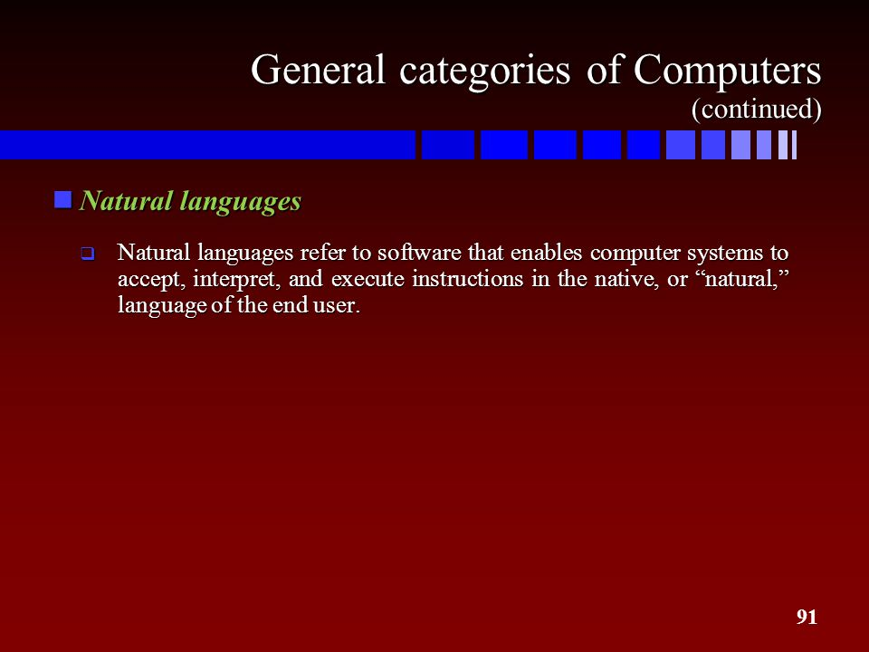 91 General categories of Computers (continued) nNatural languages  Natural languages refer to software that enables computer systems to accept, inter