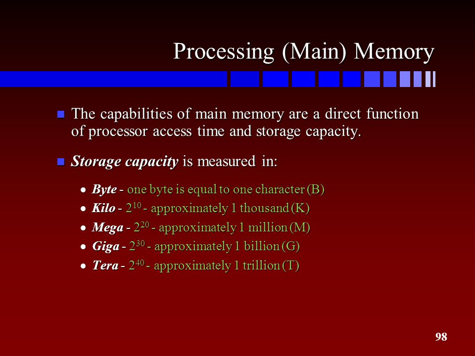 98 Processing (Main) Memory n The capabilities of main memory are a direct function of processor access time and storage capacity. n Storage capacity