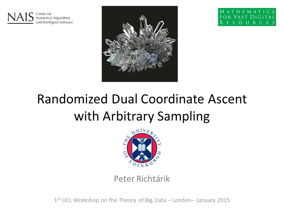 Peter Richtárik Randomized Dual Coordinate Ascent with Arbitrary Sampling 1 st UCL Workshop on the Theory of Big Data – London– January 2015