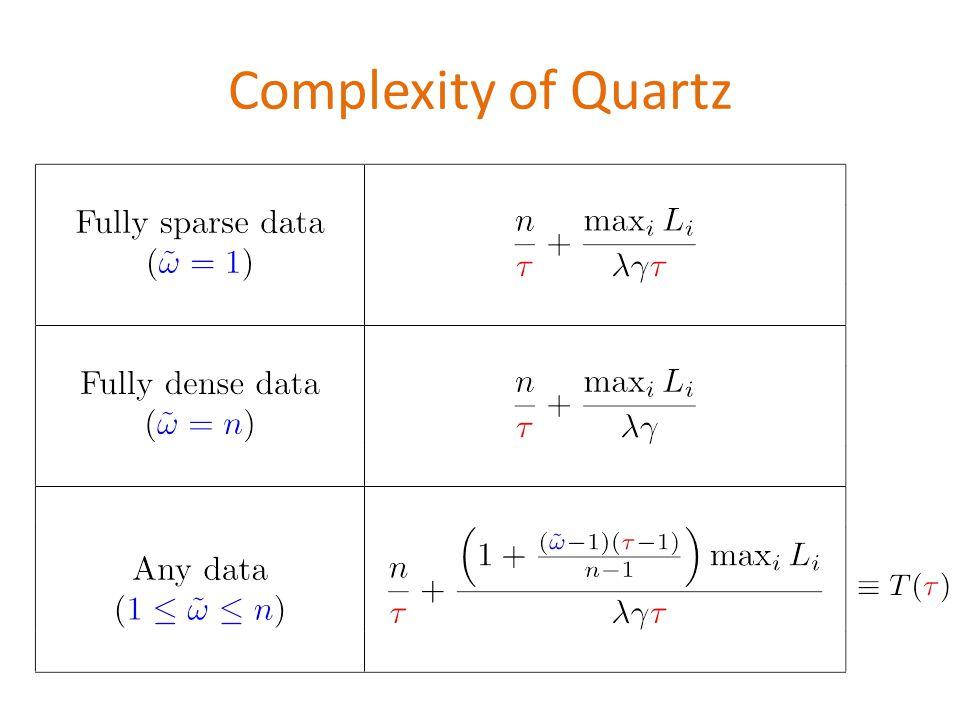 Complexity of Quartz \begin{table} \begin{tabular}{|c|c|} \hline &\ \begin{tabular}{c}Fully sparse data\ (${\color{blue}\tilde{\omega}=1}$) \end{tabular} & $\displaystyle \frac{n}{{\color{red}\tau}}+\frac{\max_i L_i}{\lambda \gamma {\color{red}\tau}}$\ & \ \hline & \ \begin{tabular}{c}Fully dense data \(${\color{blue}\tilde{\omega}=n}$) \end{tabular} & $\displaystyle \frac{n}{{\color{red}\tau}}+\frac{\max_i L_i}{\lambda \gamma}$ \ & \ \hline & \ \begin{tabular}{c}Any data\ (${\color{blue}1\leq \tilde{\omega}\leq n}$) \end{tabular} & $\displaystyle \frac{n}{{\color{red}\tau}}+\frac{\left(1+\frac{({\color{blue}\tilde{\omega}}-1)({\color{red}{\color{red}\tau}}-1)}{n-1}\right)\max_i L_i}{\lambda \gamma {\color{red}\tau}} $ \ & \ \hline \end{tabular} \end{table}