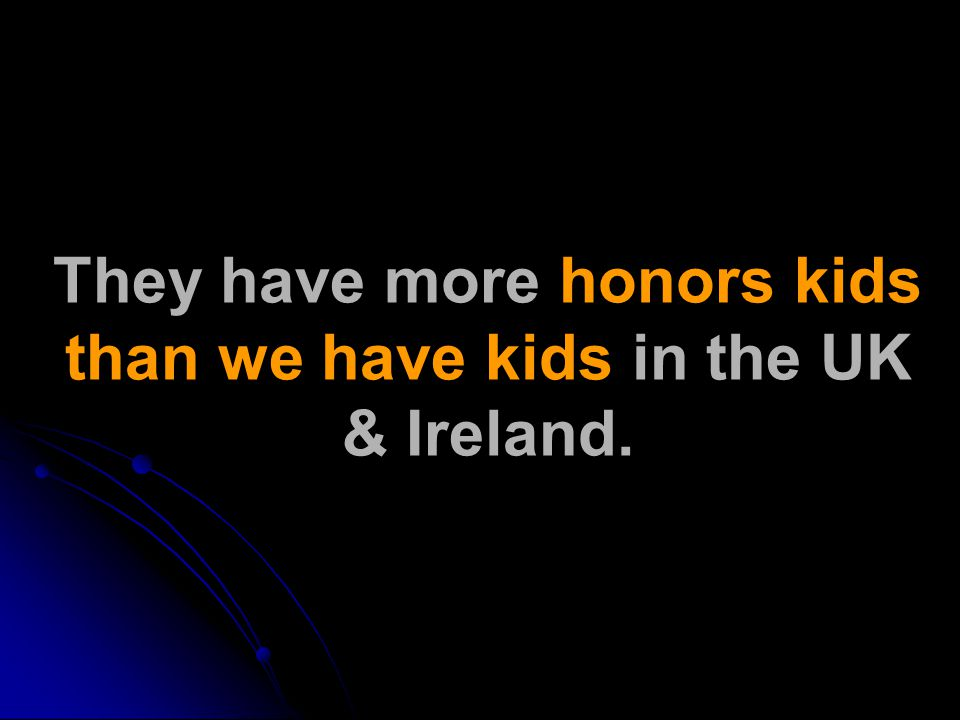 They have more honors kids than we have kids in the UK & Ireland.