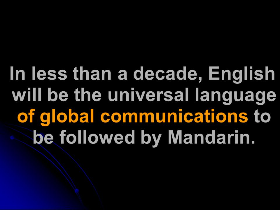 In less than a decade, English will be the universal language of global communications to be followed by Mandarin.