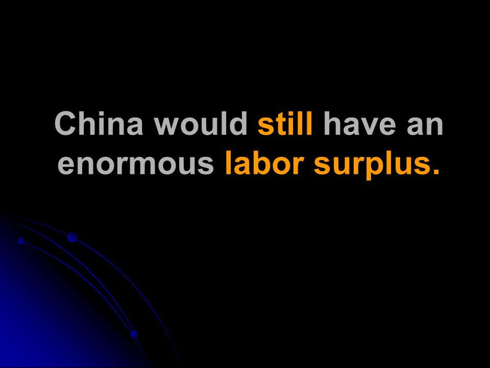 China would still have an enormous labor surplus.