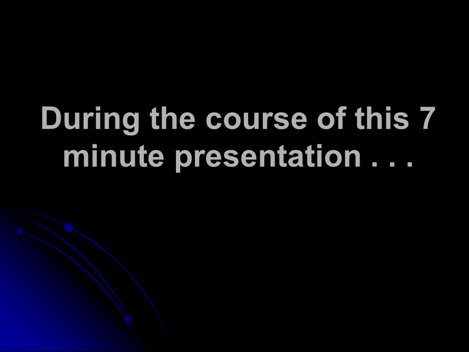 During the course of this 7 minute presentation...