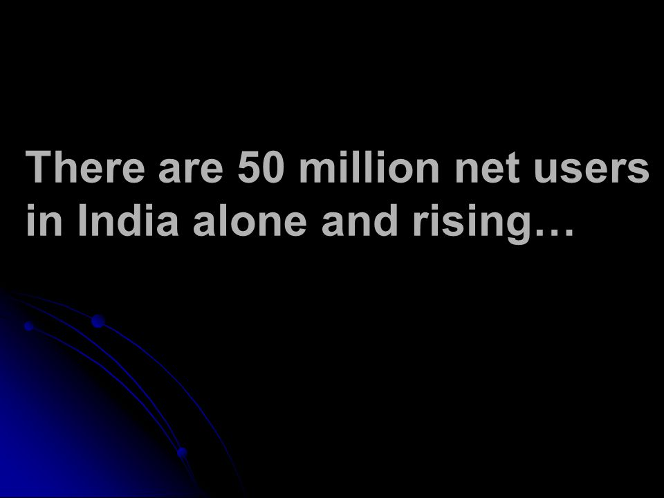 There are 50 million net users in India alone and rising…