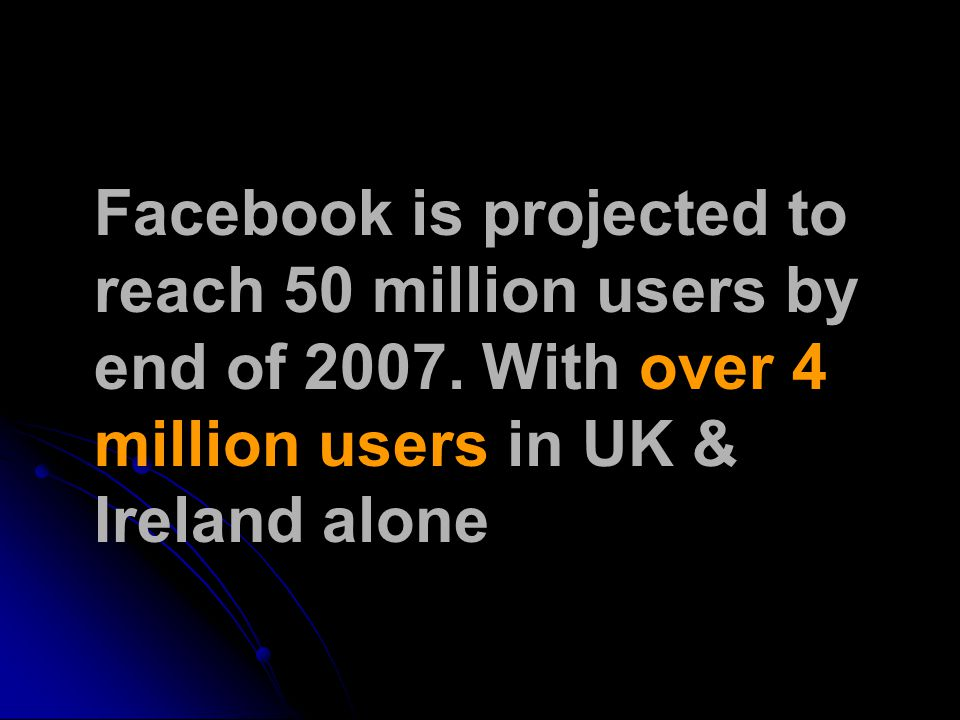 Facebook is projected to reach 50 million users by end of 2007.