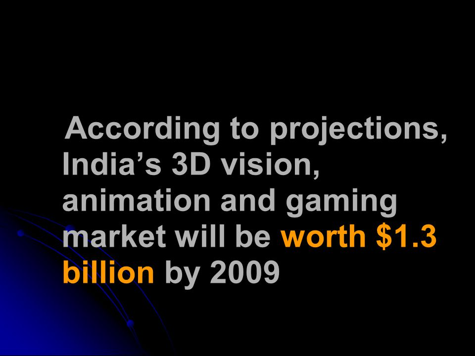 According to projections, India's 3D vision, animation and gaming market will be worth $1.3 billion by 2009