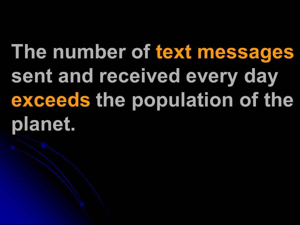 The number of text messages sent and received every day exceeds the population of the planet.