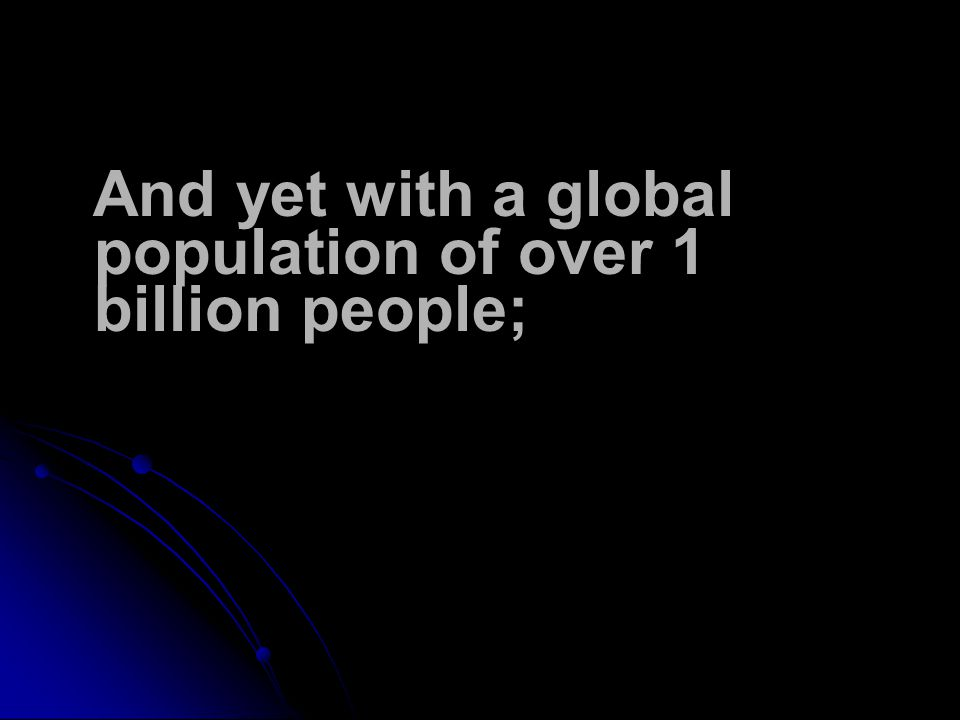 And yet with a global population of over 1 billion people;