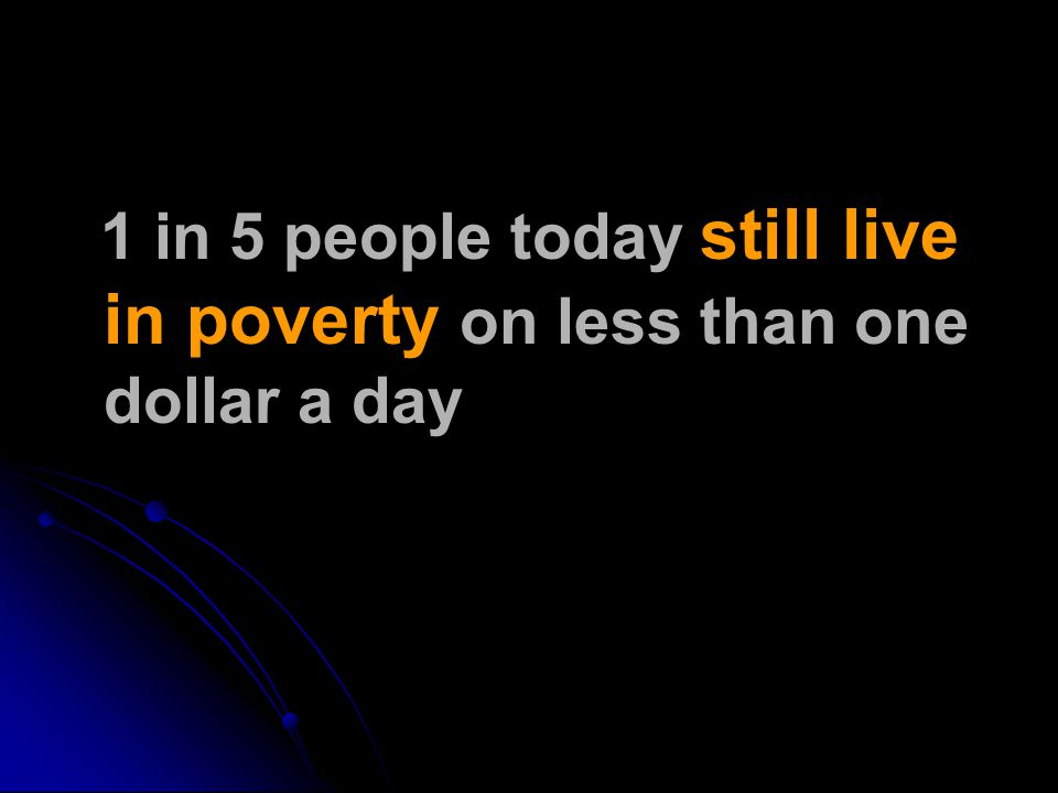 1 in 5 people today still live in poverty on less than one dollar a day