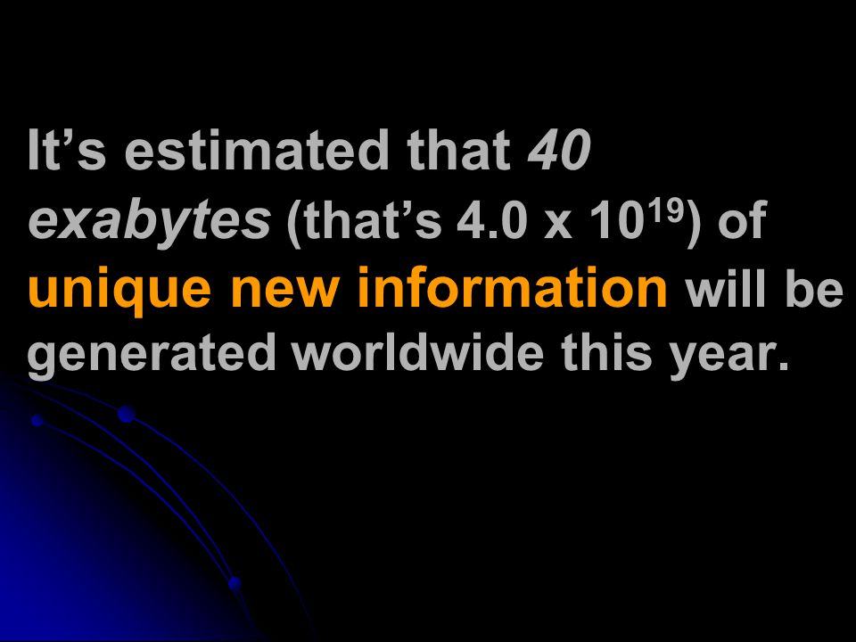 It's estimated that 40 exabytes (that's 4.0 x 10 19 ) of unique new information will be generated worldwide this year.