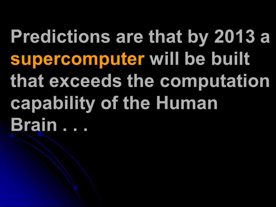 Predictions are that by 2013 a supercomputer will be built that exceeds the computation capability of the Human Brain...
