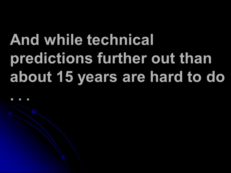And while technical predictions further out than about 15 years are hard to do...
