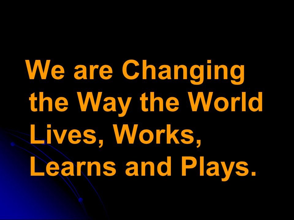 We are Changing the Way the World Lives, Works, Learns and Plays.