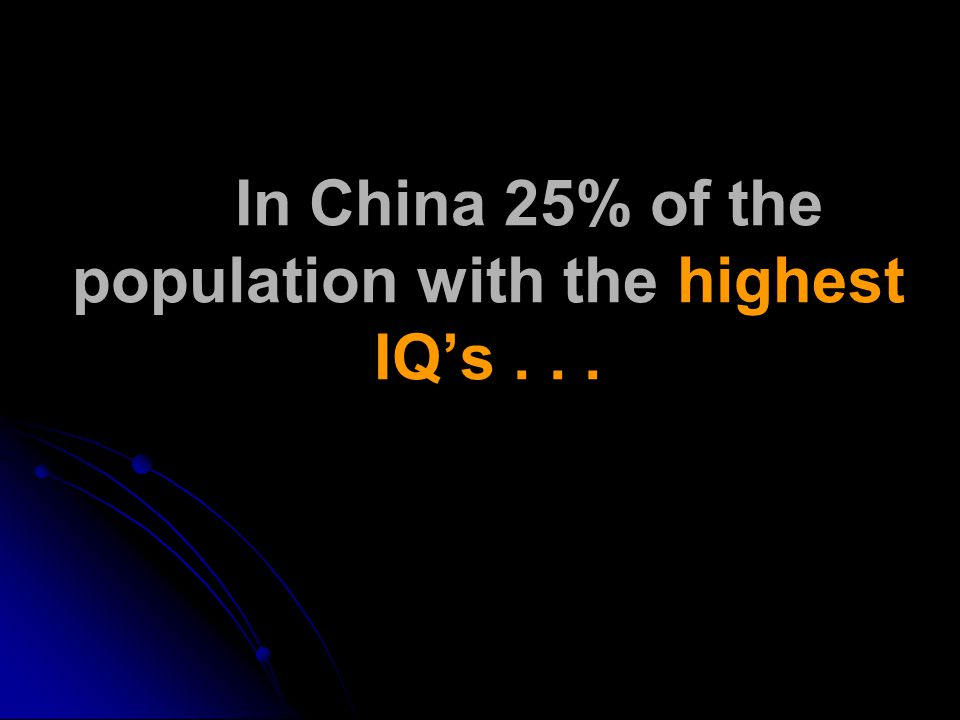 In China 25% of the population with the highest IQ's...