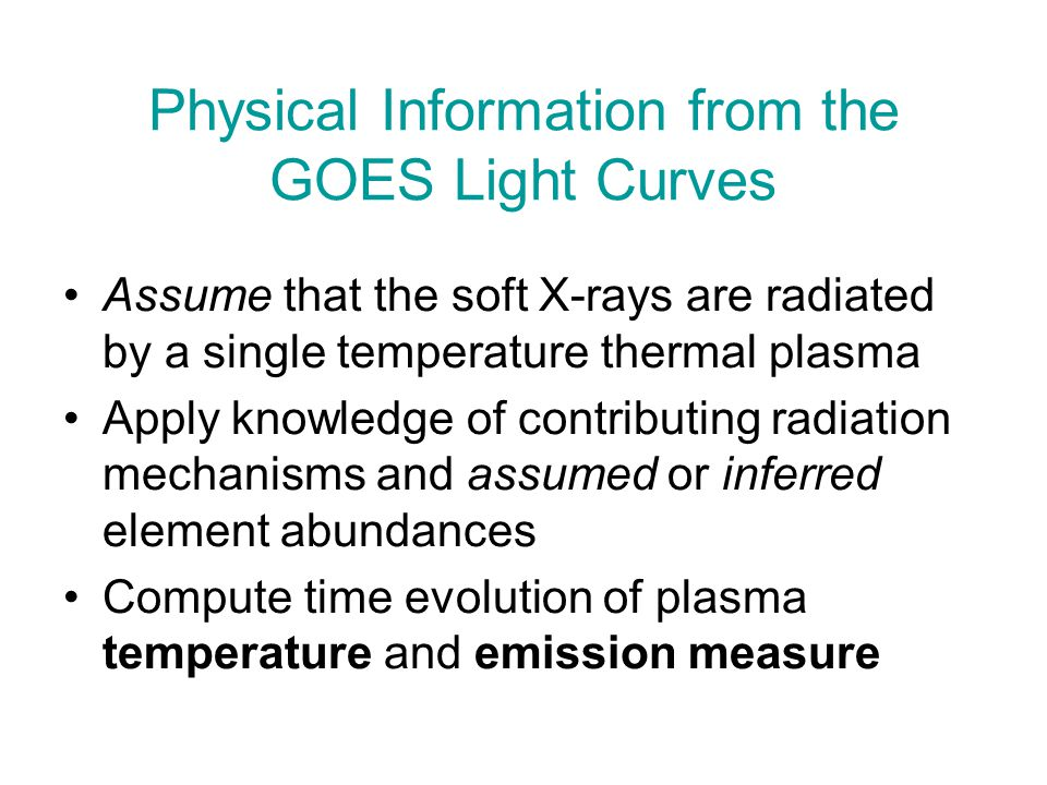 Physical Information from the GOES Light Curves Assume that the soft X-rays are radiated by a single temperature thermal plasma Apply knowledge of con