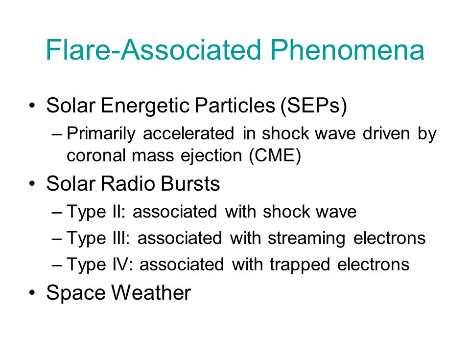 Flare-Associated Phenomena Solar Energetic Particles (SEPs) –Primarily accelerated in shock wave driven by coronal mass ejection (CME) Solar Radio Bur