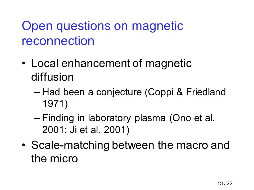 13 / 22 Open questions on magnetic reconnection Local enhancement of magnetic diffusion –Had been a conjecture (Coppi & Friedland 1971) –Finding in la