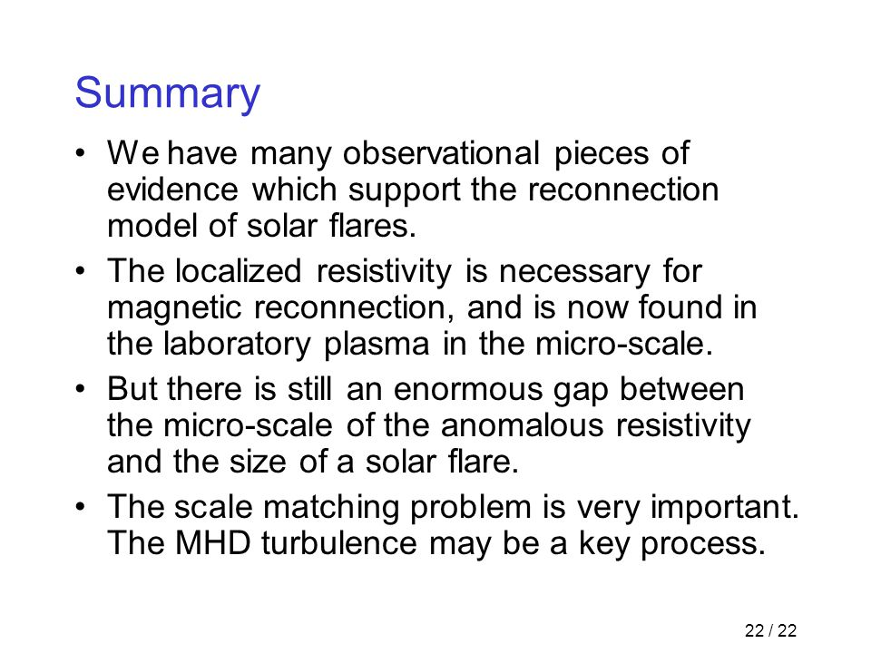 22 / 22 Summary We have many observational pieces of evidence which support the reconnection model of solar flares. The localized resistivity is neces