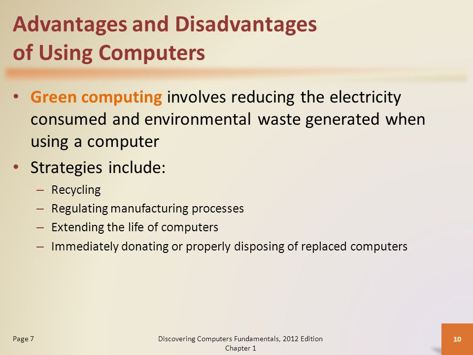 Advantages and Disadvantages of Using Computers Green computing involves reducing the electricity consumed and environmental waste generated when using a computer Strategies include: – Recycling – Regulating manufacturing processes – Extending the life of computers – Immediately donating or properly disposing of replaced computers Discovering Computers Fundamentals, 2012 Edition Chapter 1 10 Page 7