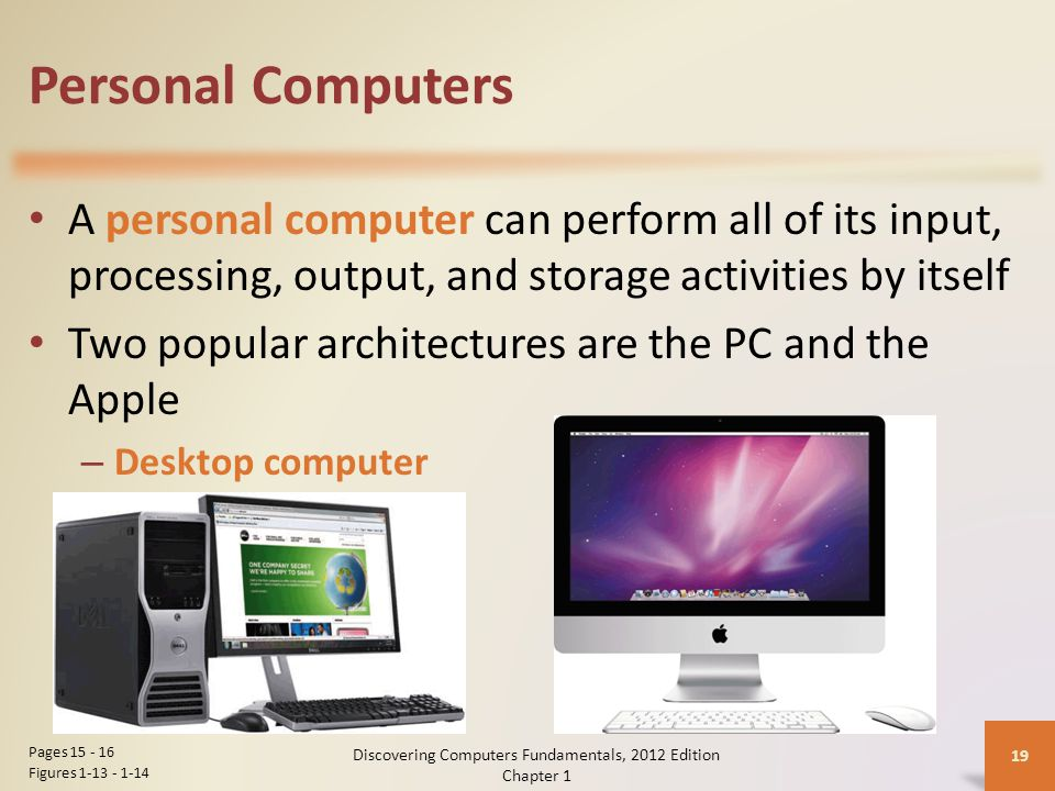 Personal Computers A personal computer can perform all of its input, processing, output, and storage activities by itself Two popular architectures are the PC and the Apple – Desktop computer Discovering Computers Fundamentals, 2012 Edition Chapter 1 19 Pages Figures