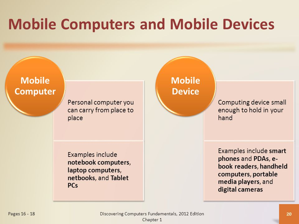 Mobile Computers and Mobile Devices Personal computer you can carry from place to place Examples include notebook computers, laptop computers, netbooks, and Tablet PCs Mobile Computer Computing device small enough to hold in your hand Examples include smart phones and PDAs, e- book readers, handheld computers, portable media players, and digital cameras Mobile Device Discovering Computers Fundamentals, 2012 Edition Chapter 1 20 Pages