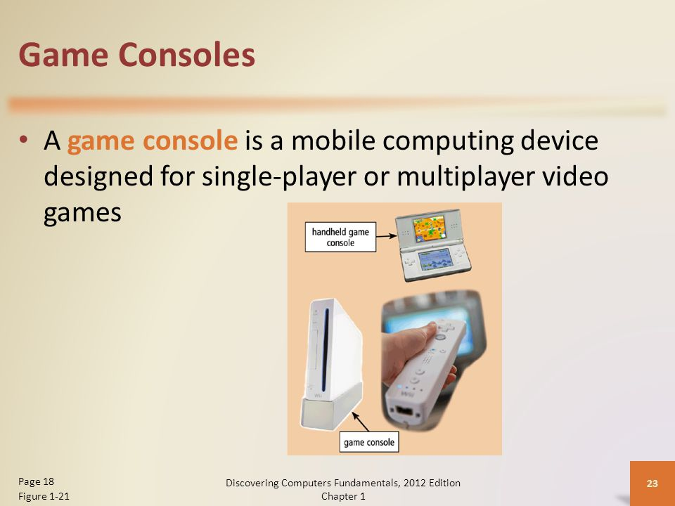 Game Consoles A game console is a mobile computing device designed for single-player or multiplayer video games Discovering Computers Fundamentals, 2012 Edition Chapter 1 23 Page 18 Figure 1-21