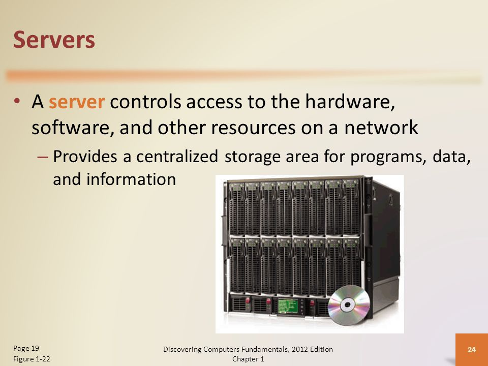 Servers A server controls access to the hardware, software, and other resources on a network – Provides a centralized storage area for programs, data, and information Discovering Computers Fundamentals, 2012 Edition Chapter 1 24 Page 19 Figure 1-22