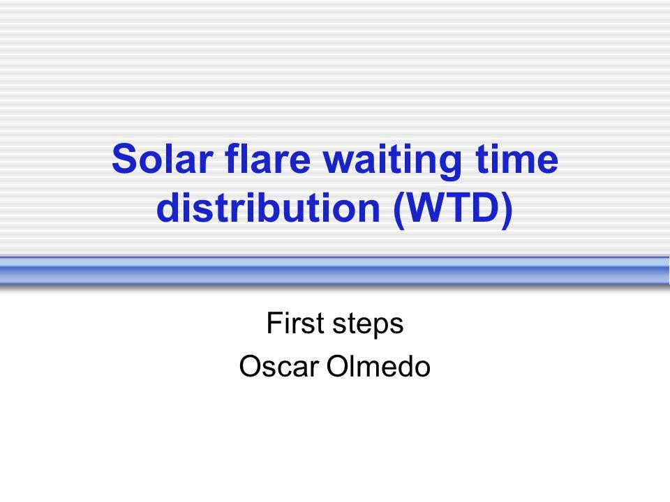 Solar flare waiting time distribution (WTD) First steps Oscar Olmedo
