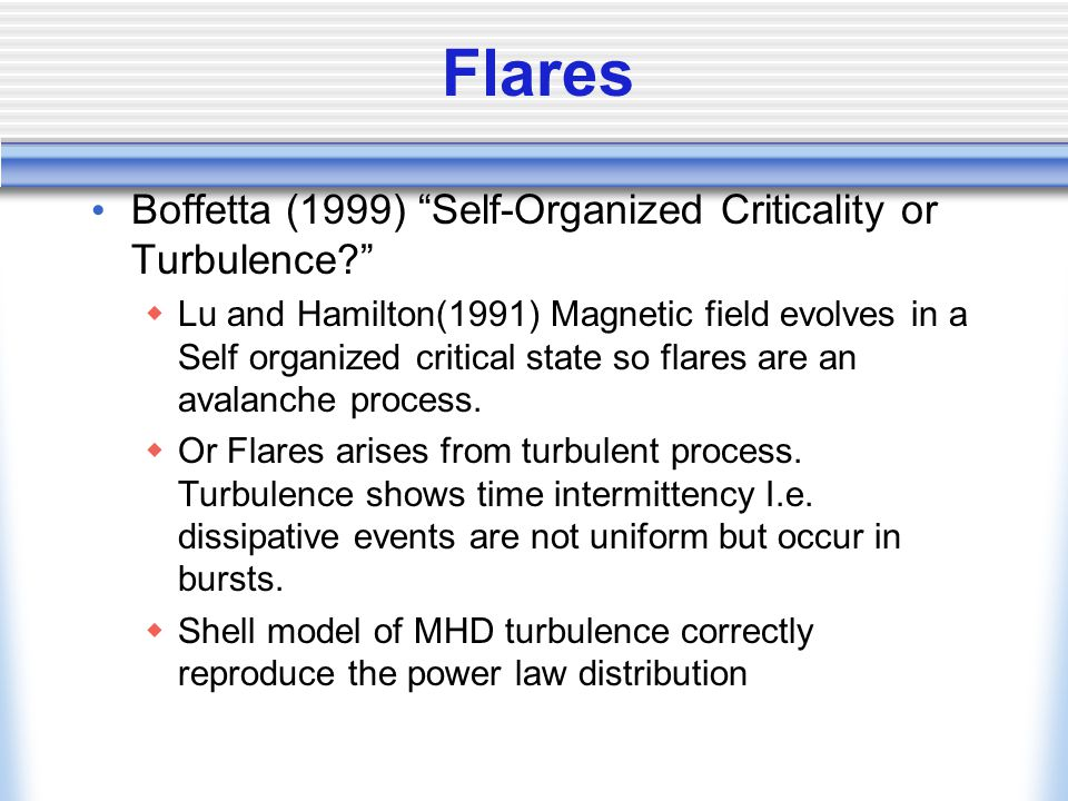 Flares Boffetta (1999) Self-Organized Criticality or Turbulence  Lu and Hamilton(1991) Magnetic field evolves in a Self organized critical state so flares are an avalanche process.