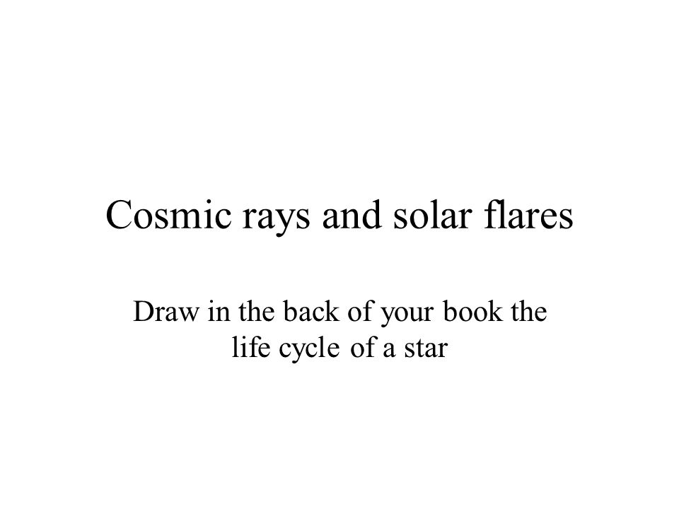 Cosmic rays and solar flares Draw in the back of your book the life cycle of a star