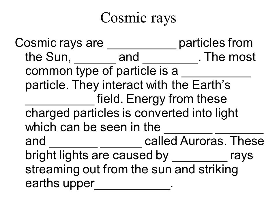 Cosmic rays Cosmic rays are __________ particles from the Sun, ______ and ________.