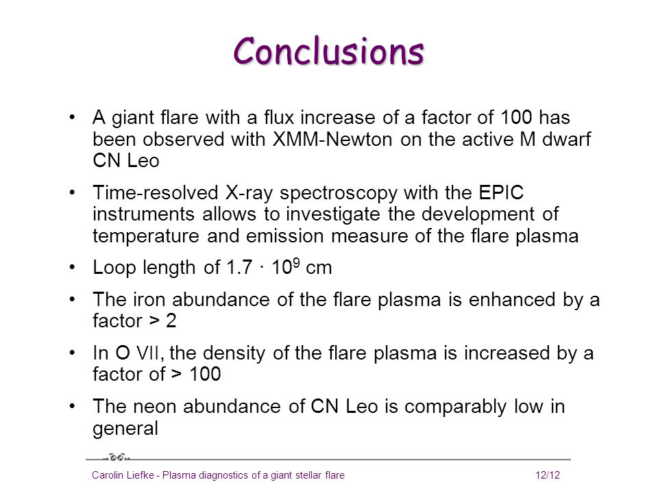 Carolin Liefke - Plasma diagnostics of a giant stellar flare12/12 Conclusions A giant flare with a flux increase of a factor of 100 has been observed with XMM-Newton on the active M dwarf CN Leo Time-resolved X-ray spectroscopy with the EPIC instruments allows to investigate the development of temperature and emission measure of the flare plasma Loop length of 1.7 · 10 9 cm The iron abundance of the flare plasma is enhanced by a factor > 2 In O VII, the density of the flare plasma is increased by a factor of > 100 The neon abundance of CN Leo is comparably low in general