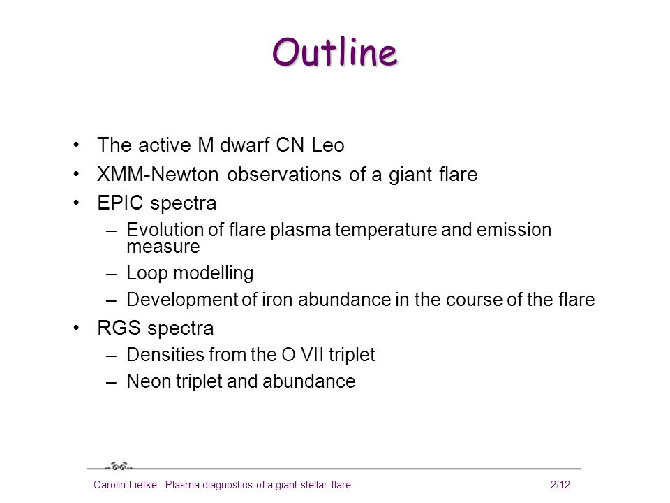 Carolin Liefke - Plasma diagnostics of a giant stellar flare3/12 The active M dwarf CN Leo Close-by mid-M dwarf (T eff = 2800 K, spectral type M5.5), well-known flare star Shows persistent optical coronal Fe XIII line emission (Schmitt & Wichmann, 2001; Fuhrmeister & Schmitt 2003) Measured photospheric magnetic fields: Bf~2.2kG, with variations of ≈ 100 G observed (Reiners, Schmitt & Liefke, 2007) Six observations with XMM-Newton, simultaneous optical high-resolution spectroscopy with VLT/UVES Shows distinct periods of quiescence (at comparably low levels) and flaring in X-rays (Fuhrmeister, Liefke & Schmitt, 2007)