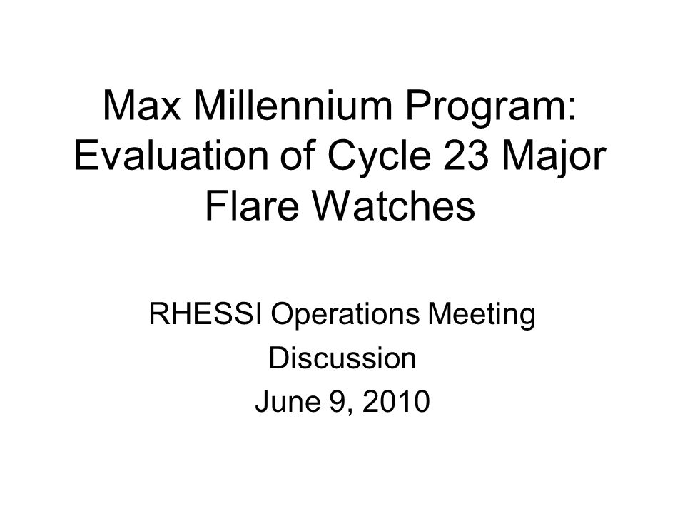 Max Millennium Program: Evaluation of Cycle 23 Major Flare Watches RHESSI Operations Meeting Discussion June 9, 2010