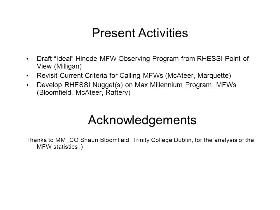 Present Activities Draft Ideal Hinode MFW Observing Program from RHESSI Point of View (Milligan) Revisit Current Criteria for Calling MFWs (McAteer, Marquette) Develop RHESSI Nugget(s) on Max Millennium Program, MFWs (Bloomfield, McAteer, Raftery) Acknowledgements Thanks to MM_CO Shaun Bloomfield, Trinity College Dublin, for the analysis of the MFW statistics :)