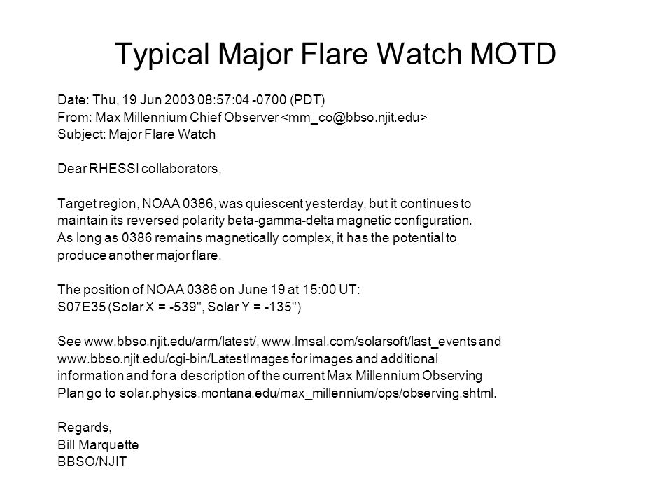 Typical Major Flare Watch MOTD Date: Thu, 19 Jun 2003 08:57:04 -0700 (PDT) From: Max Millennium Chief Observer Subject: Major Flare Watch Dear RHESSI collaborators, Target region, NOAA 0386, was quiescent yesterday, but it continues to maintain its reversed polarity beta-gamma-delta magnetic configuration.