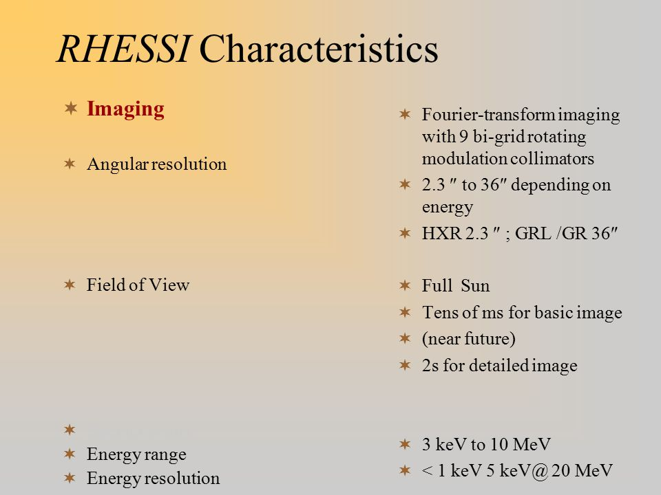 RHESSI Characteristics  Imaging  Angular resolution  Field of View  Spectroscopy  Energy range  Energy resolution  Fourier-transform imaging with 9 bi-grid rotating modulation collimators  2.3  to 36  depending on energy  HXR 2.3  ; GRL /GR 36   Full Sun  Tens of ms for basic image  (near future)  2s for detailed image  3 keV to 10 MeV  < 1 keV 5 keV@ 20 MeV
