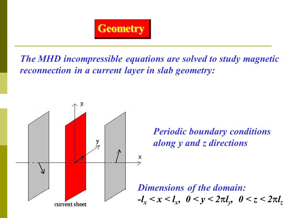The MHD incompressible equations are solved to study magnetic reconnection in a current layer in slab geometry: Periodic boundary conditions along y and z directions Geometry Dimensions of the domain: -l x < x < l x, 0 < y < 2  l y, 0 < z < 2  l z