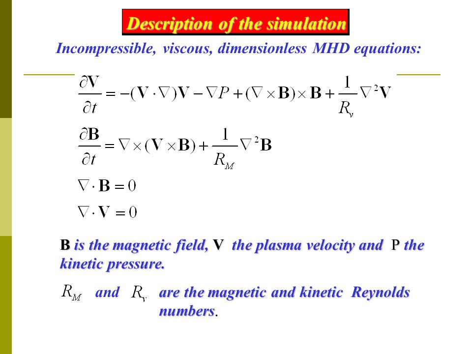 Description of the simulation Incompressible, viscous, dimensionless MHD equations: B is the magnetic field, V the plasma velocity and P the kinetic pressure.