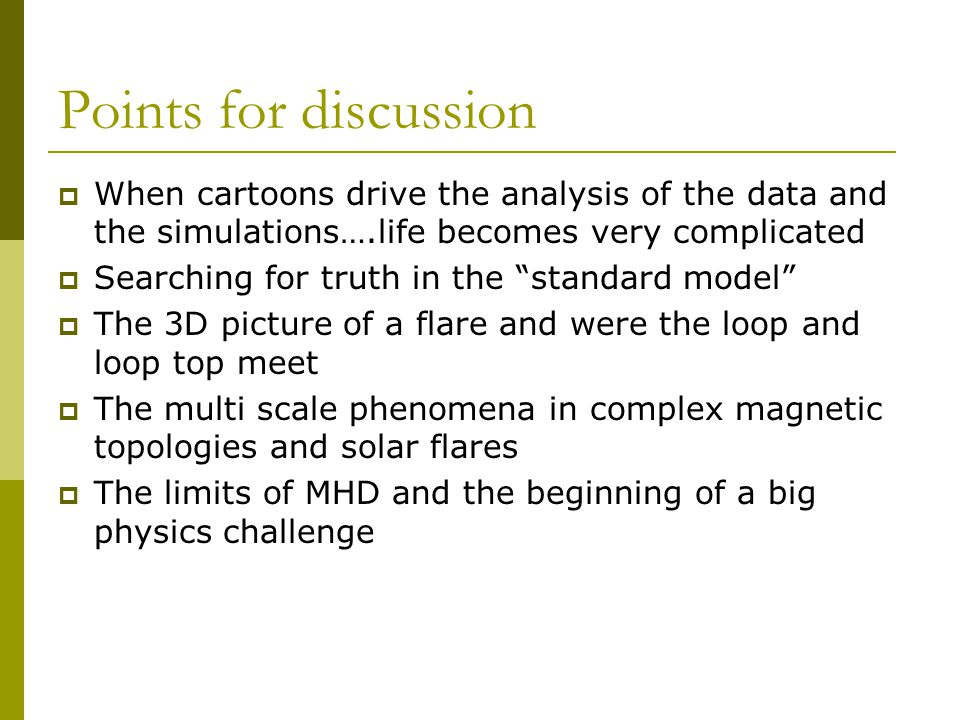 Points for discussion  When cartoons drive the analysis of the data and the simulations….life becomes very complicated  Searching for truth in the standard model  The 3D picture of a flare and were the loop and loop top meet  The multi scale phenomena in complex magnetic topologies and solar flares  The limits of MHD and the beginning of a big physics challenge