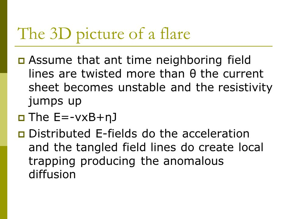 The 3D picture of a flare  Assume that ant time neighboring field lines are twisted more than θ the current sheet becomes unstable and the resistivity jumps up  The E=-vxB+ηJ  Distributed E-fields do the acceleration and the tangled field lines do create local trapping producing the anomalous diffusion