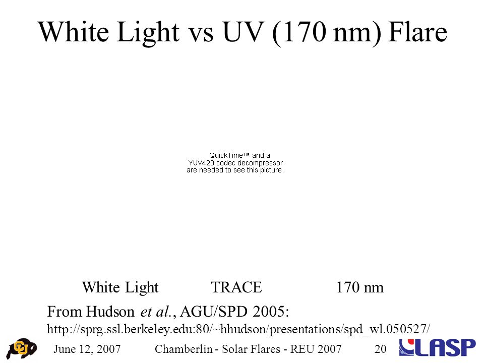 June 12, 2007Chamberlin - Solar Flares - REU 200720 White Light vs UV (170 nm) Flare White Light170 nmTRACE From Hudson et al., AGU/SPD 2005: http://sprg.ssl.berkeley.edu:80/~hhudson/presentations/spd_wl.050527/