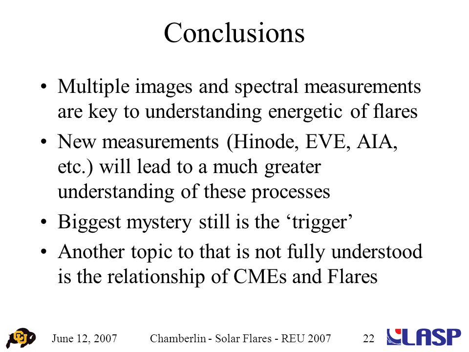 June 12, 2007Chamberlin - Solar Flares - REU 200722 Conclusions Multiple images and spectral measurements are key to understanding energetic of flares New measurements (Hinode, EVE, AIA, etc.) will lead to a much greater understanding of these processes Biggest mystery still is the 'trigger' Another topic to that is not fully understood is the relationship of CMEs and Flares